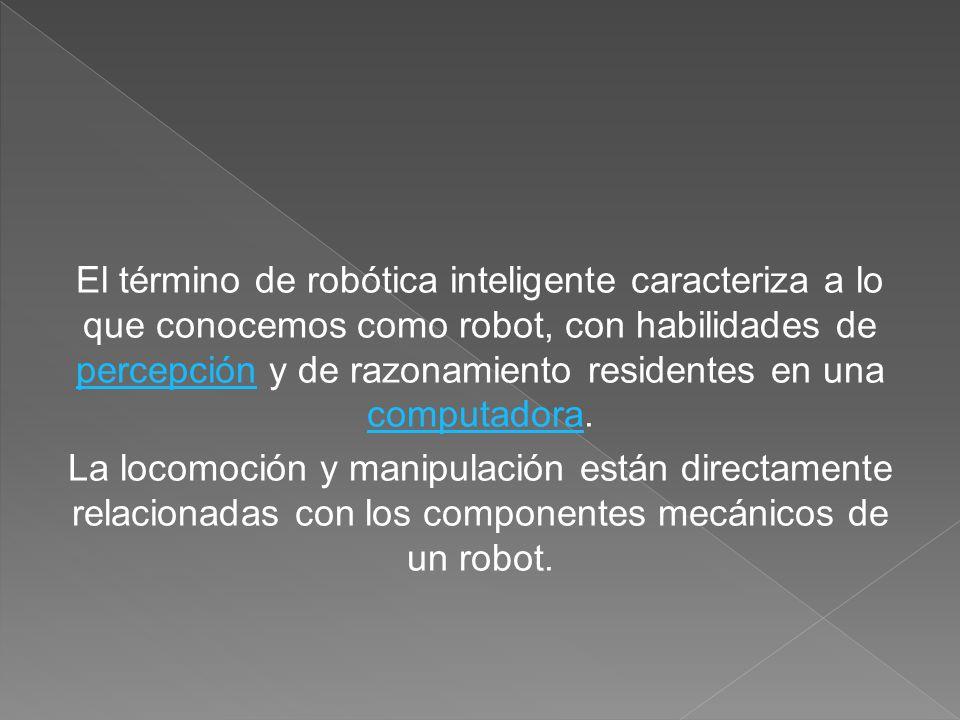 El término de robótica inteligente caracteriza a lo que conocemos como robot, con habilidades de percepción y de razonamiento residentes en una comput