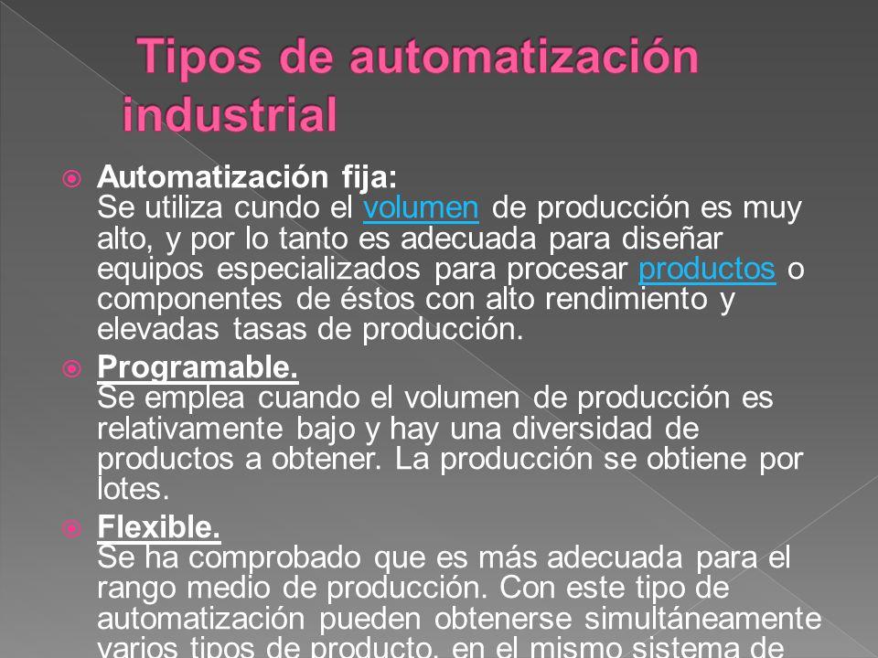 Automatización fija: Se utiliza cundo el volumen de producción es muy alto, y por lo tanto es adecuada para diseñar equipos especializados para proces