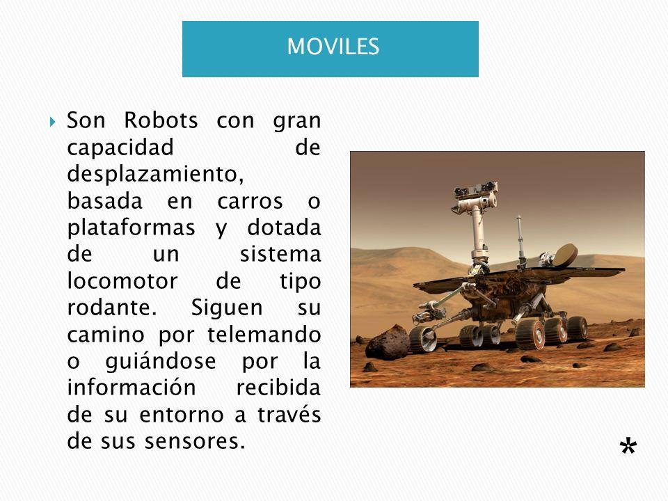 MOVILES Son Robots con gran capacidad de desplazamiento, basada en carros o plataformas y dotada de un sistema locomotor de tipo rodante. Siguen su ca