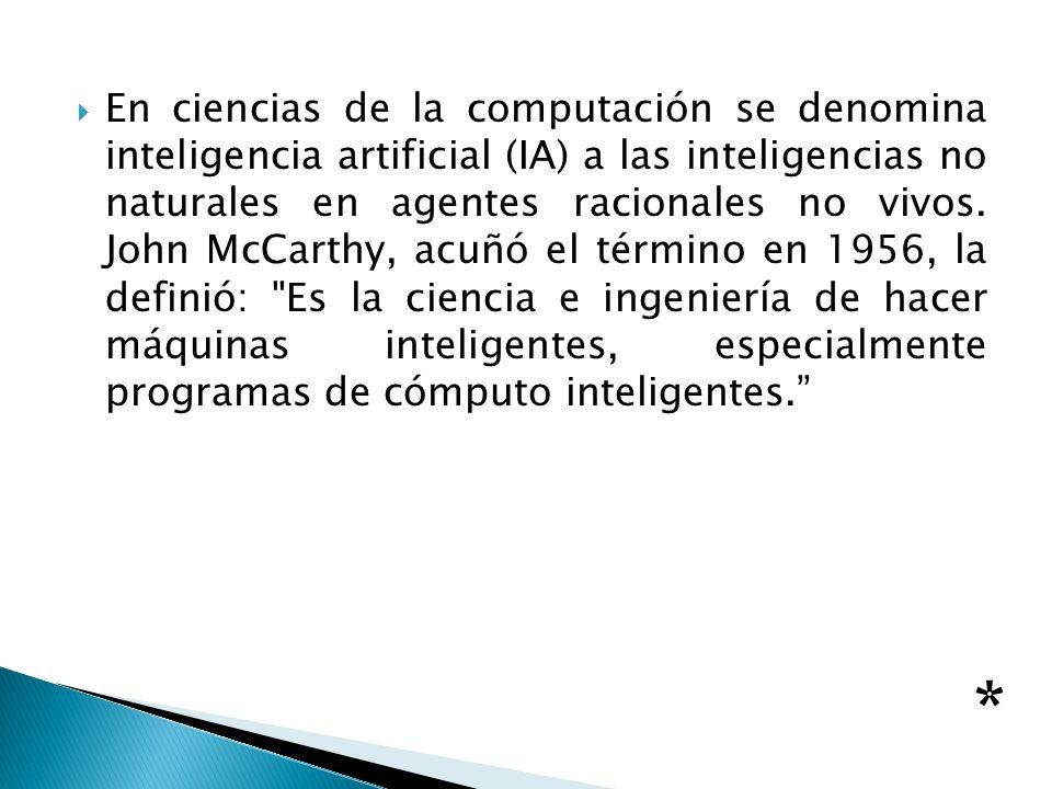 En ciencias de la computación se denomina inteligencia artificial (IA) a las inteligencias no naturales en agentes racionales no vivos. John McCarthy,