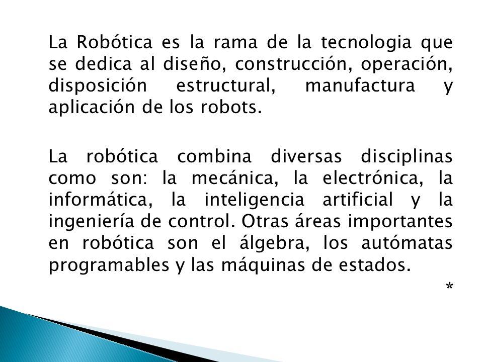La Robótica es la rama de la tecnologia que se dedica al diseño, construcción, operación, disposición estructural, manufactura y aplicación de los rob