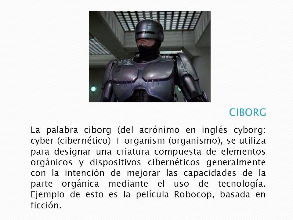 La palabra ciborg (del acrónimo en inglés cyborg: cyber (cibernético) + organism (organismo), se utiliza para designar una criatura compuesta de eleme