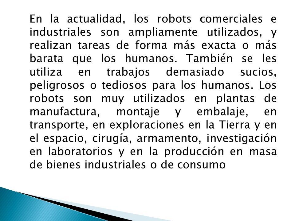 En la actualidad, los robots comerciales e industriales son ampliamente utilizados, y realizan tareas de forma más exacta o más barata que los humanos
