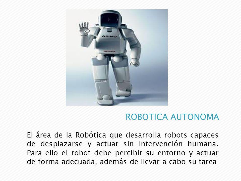 El área de la Robótica que desarrolla robots capaces de desplazarse y actuar sin intervención humana. Para ello el robot debe percibir su entorno y ac
