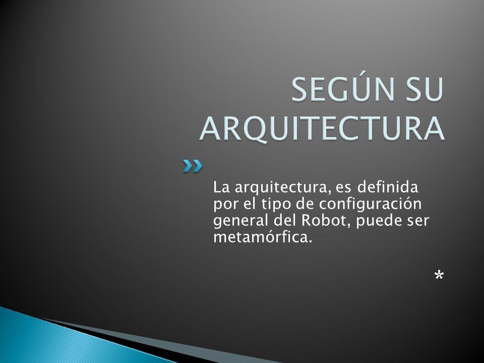 La arquitectura, es definida por el tipo de configuración general del Robot, puede ser metamórfica. *