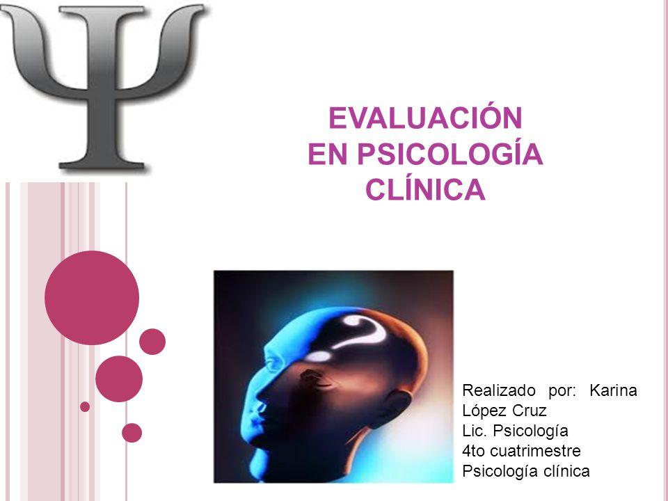 Realizado por: Karina López Cruz Lic. Psicología 4to cuatrimestre Psicología clínica EVALUACIÓN EN PSICOLOGÍA CLÍNICA