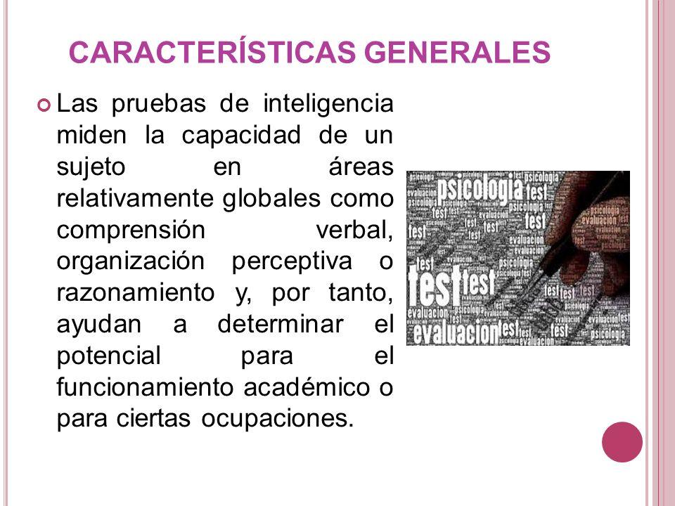 CARACTERÍSTICAS GENERALES Las pruebas de inteligencia miden la capacidad de un sujeto en áreas relativamente globales como comprensión verbal, organiz