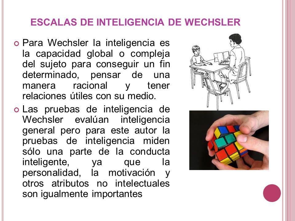 ESCALAS DE INTELIGENCIA DE WECHSLER Para Wechsler la inteligencia es la capacidad global o compleja del sujeto para conseguir un fin determinado, pens