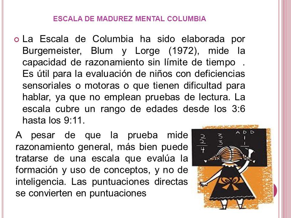 La Escala de Columbia ha sido elaborada por Burgemeister, Blum y Lorge (1972), mide la capacidad de razonamiento sin límite de tiempo ). Es útil para