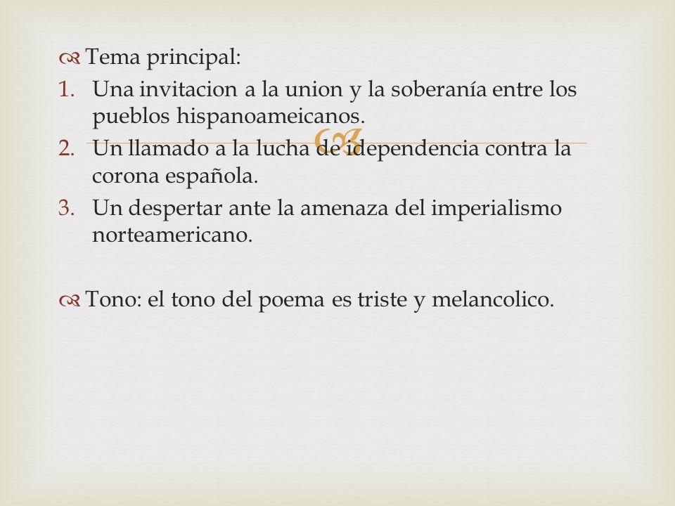 Tema principal: 1.Una invitacion a la union y la soberanía entre los pueblos hispanoameicanos. 2.Un llamado a la lucha de idependencia contra la coron