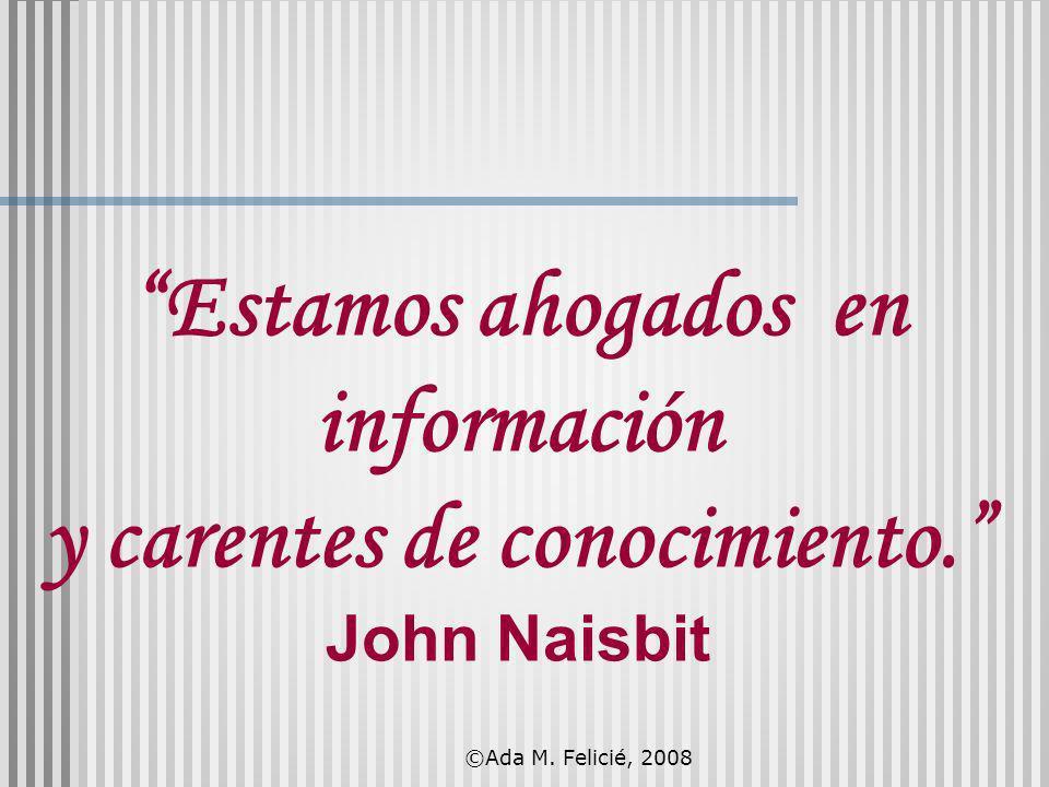Estamos ahogados en información y carentes de conocimiento. John Naisbit ©Ada M. Felicié, 2008