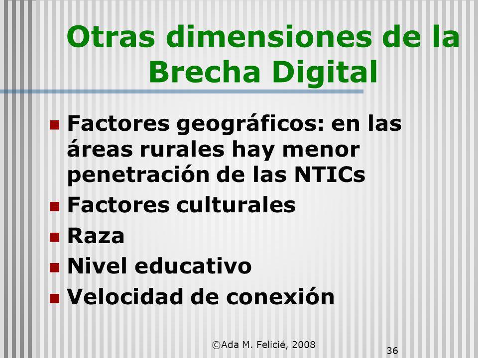 ©Ada M. Felicié, 2008 36 Otras dimensiones de la Brecha Digital Factores geográficos: en las áreas rurales hay menor penetración de las NTICs Factores