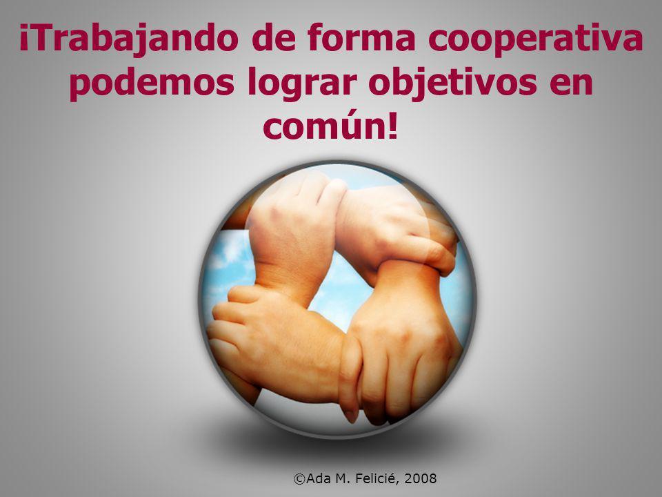 ¡Trabajando de forma cooperativa podemos lograr objetivos en común! ©Ada M. Felicié, 2008