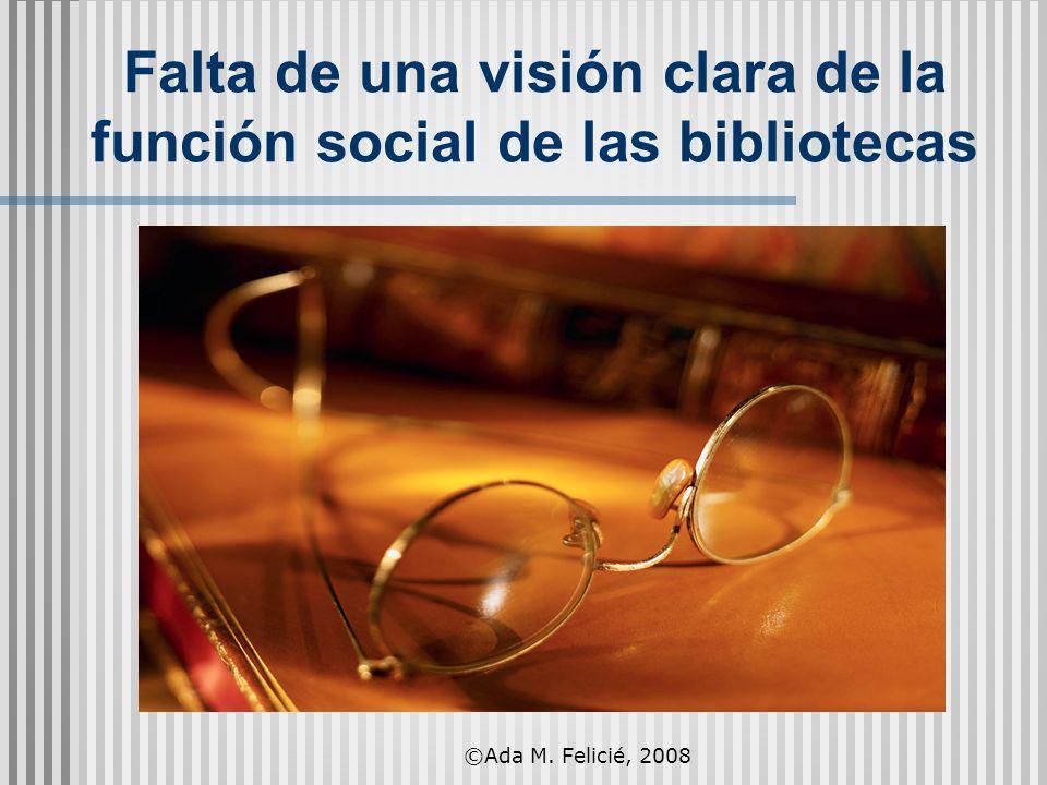 Falta de una visión clara de la función social de las bibliotecas ©Ada M. Felicié, 2008