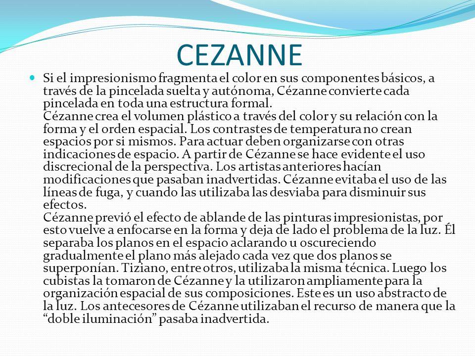 CEZANNE Si el impresionismo fragmenta el color en sus componentes básicos, a través de la pincelada suelta y autónoma, Cézanne convierte cada pincelada en toda una estructura formal.