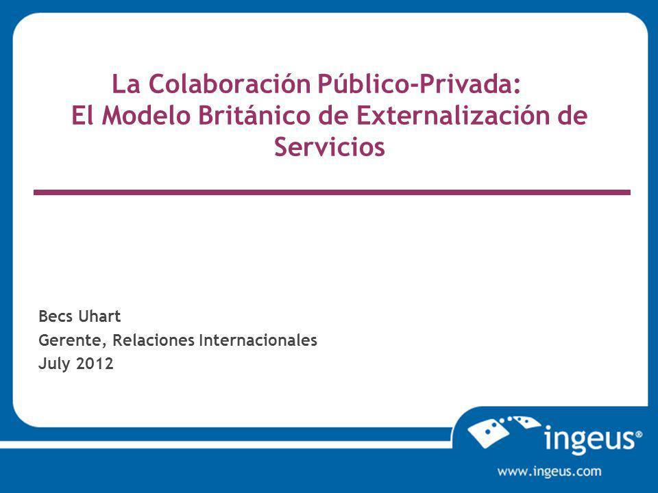 La Colaboración Público-Privada: El Modelo Británico de Externalización de Servicios Becs Uhart Gerente, Relaciones Internacionales July 2012