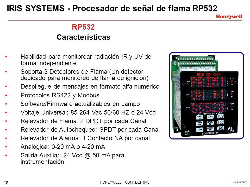10HONEYWELL - CONFIDENTIAL File Number IRIS SYSTEMS - Procesador de señal de flama RP532 RP532 Características Habilidad para monitorear radiación IR y UV de forma independiente Soporta 3 Detectores de Flama (Un detector dedicado para monitoreo de flama de ignición) Despliegue de mensajes en formato alfa numérico Protocolos RS422 y Modbus Software/Firmware actualizables en campo Voltaje Universal: 85-264 Vac 50/60 HZ o 24 Vcd Relevador de Flama: 2 DPDT por cada Canal Relevador de Autochequeo: SPDT por cada Canal Relevador de Alarma: 1 Contacto NA por canal Analógica: 0-20 mA o 4-20 mA Salida Auxiliar: 24 Vcd @ 50 mA para instrumentación