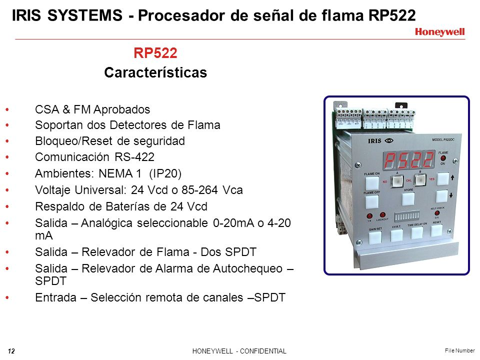 12HONEYWELL - CONFIDENTIAL File Number IRIS SYSTEMS - Procesador de señal de flama RP522 RP522 Características CSA & FM Aprobados Soportan dos Detectores de Flama Bloqueo/Reset de seguridad Comunicación RS-422 Ambientes: NEMA 1 (IP20) Voltaje Universal: 24 Vcd o 85-264 Vca Respaldo de Baterías de 24 Vcd Salida – Analógica seleccionable 0-20mA o 4-20 mA Salida – Relevador de Flama - Dos SPDT Salida – Relevador de Alarma de Autochequeo – SPDT Entrada – Selección remota de canales –SPDT