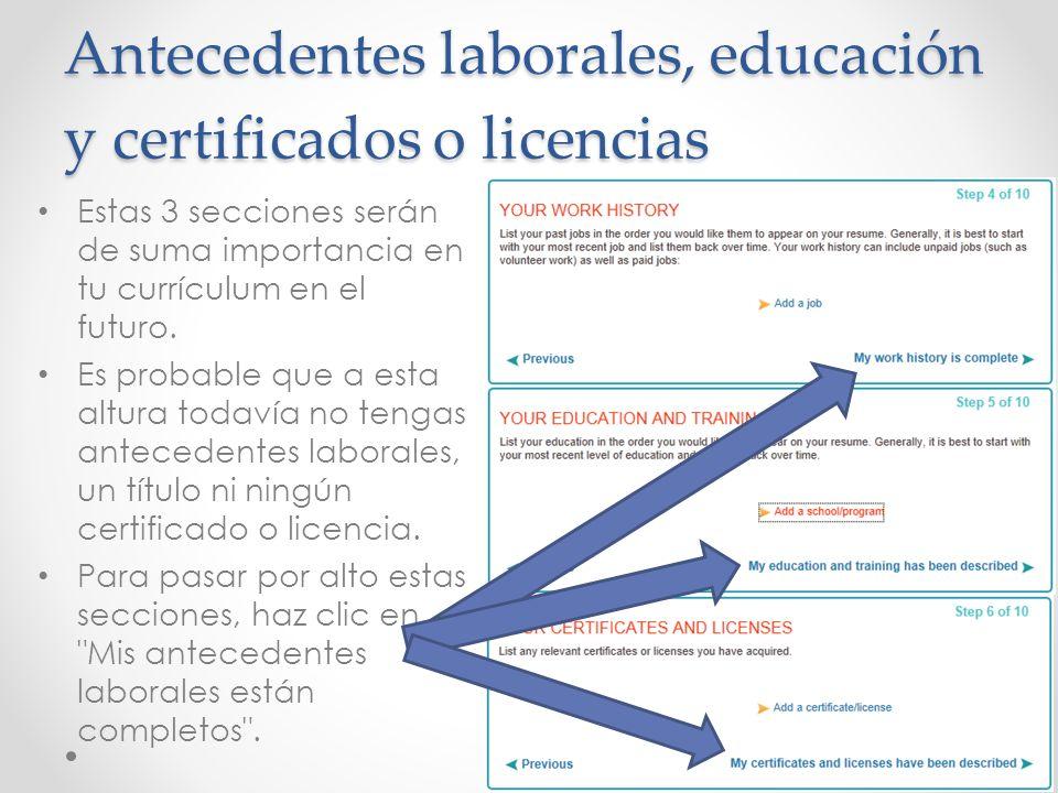 Antecedentes laborales, educación y certificados o licencias Estas 3 secciones serán de suma importancia en tu currículum en el futuro. Es probable qu