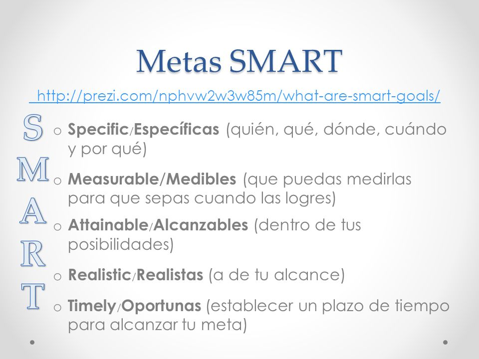 Metas SMART http://prezi.com/nphvw2w3w85m/what-are-smart-goals/ o Specific / Específicas (quién, qué, dónde, cuándo y por qué) o Measurable / Medibles