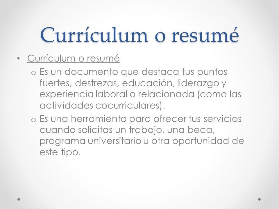 Currículum o resumé o Es un documento que destaca tus puntos fuertes, destrezas, educación, liderazgo y experiencia laboral o relacionada (como las ac