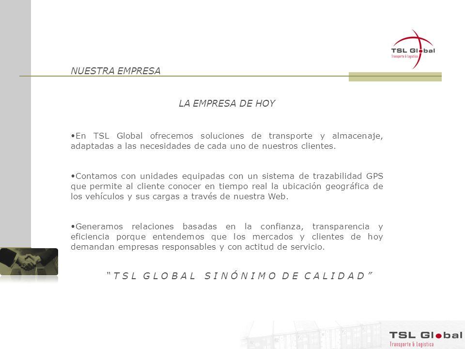 NUESTRA EMPRESA LA EMPRESA DE HOY En TSL Global ofrecemos soluciones de transporte y almacenaje, adaptadas a las necesidades de cada uno de nuestros c