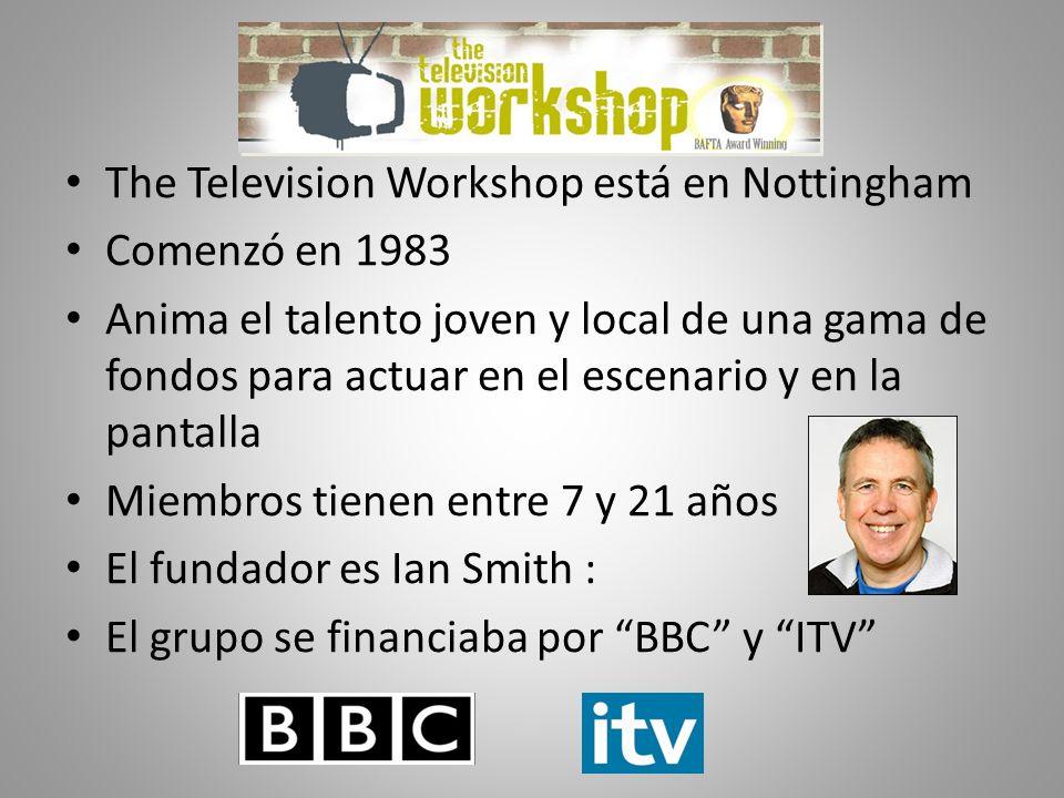 The Television Workshop está en Nottingham Comenzó en 1983 Anima el talento joven y local de una gama de fondos para actuar en el escenario y en la pantalla Miembros tienen entre 7 y 21 años El fundador es Ian Smith : El grupo se financiaba por BBC y ITV
