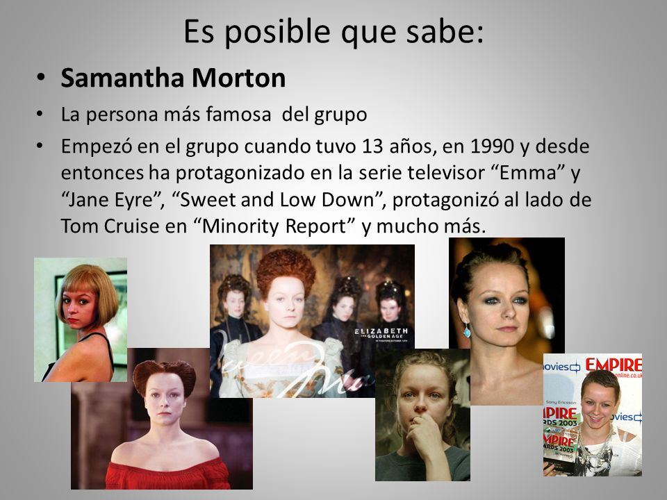 Es posible que sabe: Samantha Morton La persona más famosa del grupo Empezó en el grupo cuando tuvo 13 años, en 1990 y desde entonces ha protagonizado en la serie televisor Emma y Jane Eyre, Sweet and Low Down, protagonizó al lado de Tom Cruise en Minority Report y mucho más.