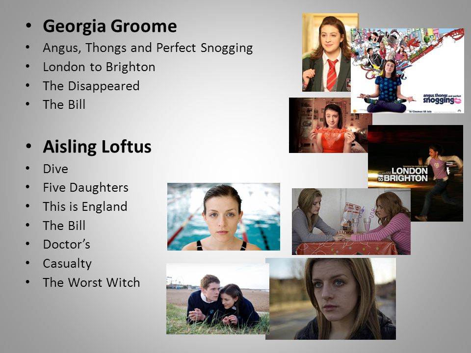 Georgia Groome Angus, Thongs and Perfect Snogging London to Brighton The Disappeared The Bill Aisling Loftus Dive Five Daughters This is England The Bill Doctors Casualty The Worst Witch