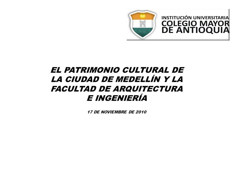 EL PATRIMONIO CULTURAL DE LA CIUDAD DE MEDELLÍN Y LA FACULTAD DE ARQUITECTURA E INGENIERÍA 17 DE NOVIEMBRE DE 2010