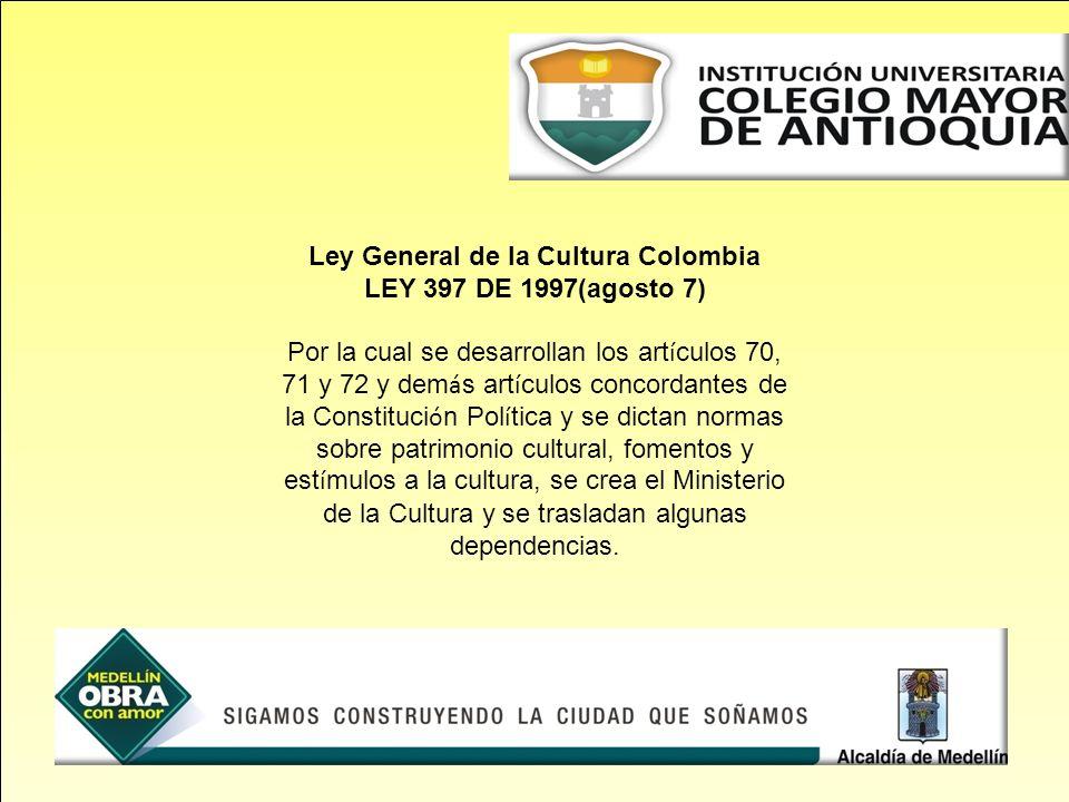 Ley General de la Cultura Colombia LEY 397 DE 1997(agosto 7) Por la cual se desarrollan los art í culos 70, 71 y 72 y dem á s art í culos concordantes