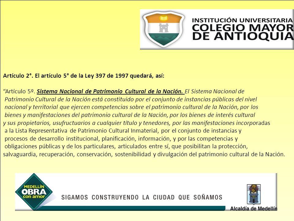 Artículo 2°. El artículo 5° de la Ley 397 de 1997 quedará, así: Artículo 5º. Sistema Nacional de Patrimonio Cultural de la Nación. El Sistema Nacional