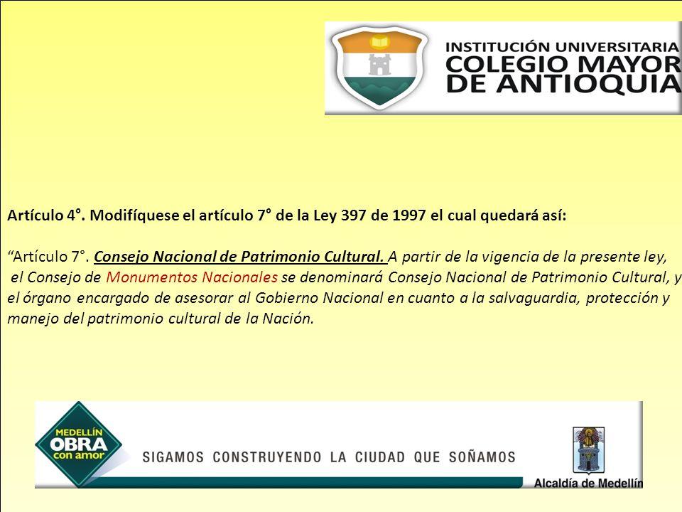 Artículo 4°. Modifíquese el artículo 7° de la Ley 397 de 1997 el cual quedará así: Artículo 7°. Consejo Nacional de Patrimonio Cultural. A partir de l
