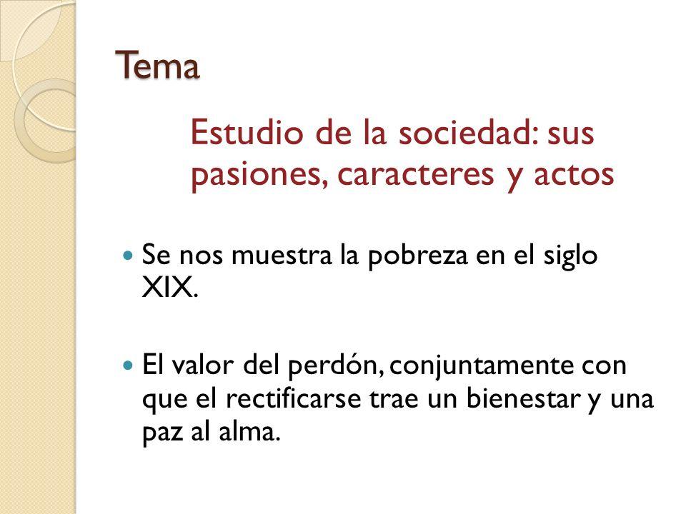 Tema Estudio de la sociedad: sus pasiones, caracteres y actos Se nos muestra la pobreza en el siglo XIX. El valor del perdón, conjuntamente con que el