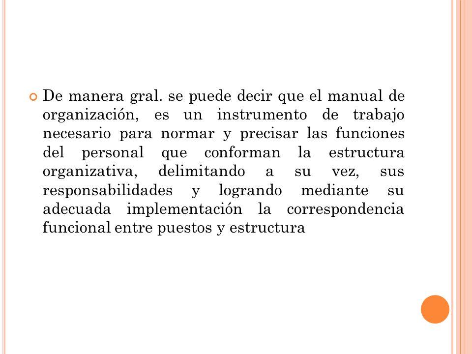 De manera gral. se puede decir que el manual de organización, es un instrumento de trabajo necesario para normar y precisar las funciones del personal