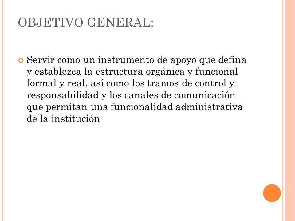 OBJETIVO GENERAL: Servir como un instrumento de apoyo que defina y establezca la estructura orgánica y funcional formal y real, así como los tramos de