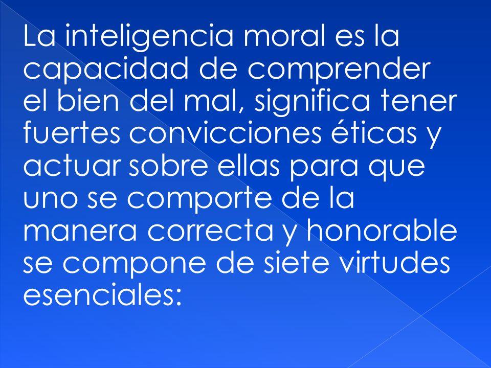 La inteligencia moral es la capacidad de comprender el bien del mal, significa tener fuertes convicciones éticas y actuar sobre ellas para que uno se comporte de la manera correcta y honorable se compone de siete virtudes esenciales: