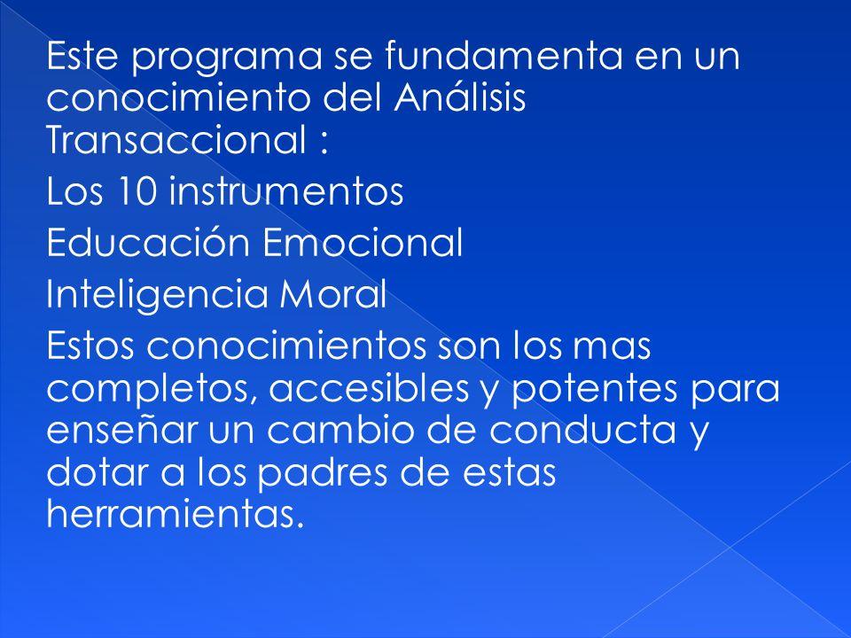 Este programa se fundamenta en un conocimiento del Análisis Transaccional : Los 10 instrumentos Educación Emocional Inteligencia Moral Estos conocimientos son los mas completos, accesibles y potentes para enseñar un cambio de conducta y dotar a los padres de estas herramientas.