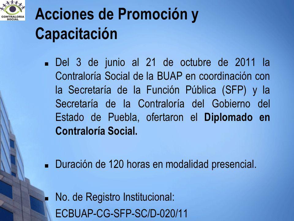 Acciones de Promoción y Capacitación Del 3 de junio al 21 de octubre de 2011 la Contraloría Social de la BUAP en coordinación con la Secretaría de la