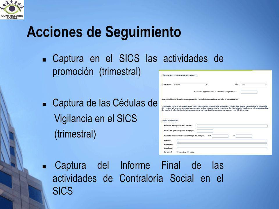 Acciones de Seguimiento Captura en el SICS las actividades de promoción (trimestral) Captura de las Cédulas de Vigilancia en el SICS (trimestral) Capt