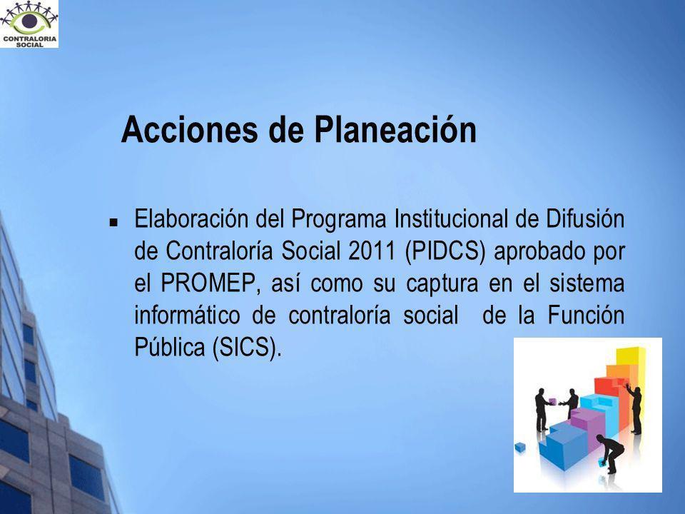 Acciones de Planeación Elaboración del Programa Institucional de Difusión de Contraloría Social 2011 (PIDCS) aprobado por el PROMEP, así como su captu