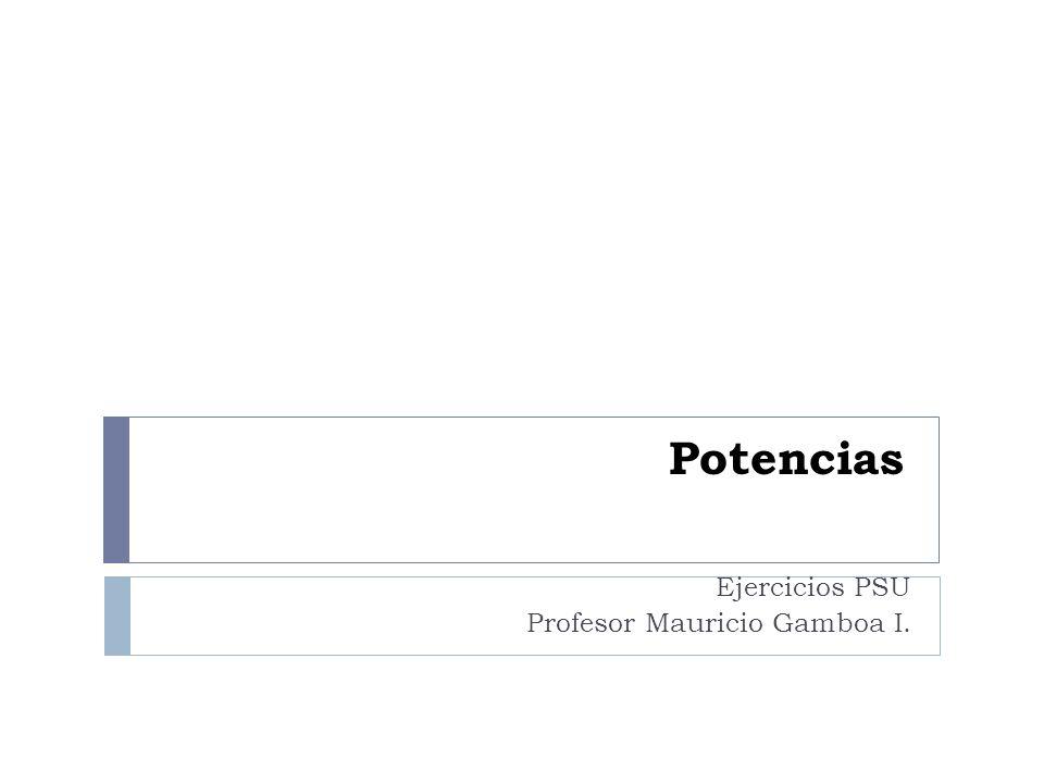 Potencias Ejercicios PSU Profesor Mauricio Gamboa I.