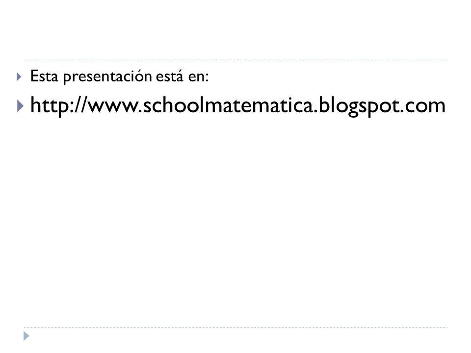 Esta presentación está en: http://www.schoolmatematica.blogspot.com