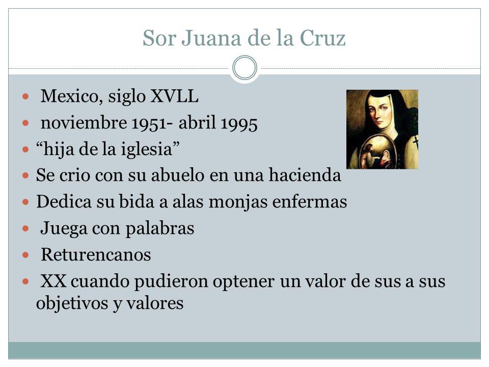 Sor Juana de la Cruz Mexico, siglo XVLL noviembre 1951- abril 1995 hija de la iglesia Se crio con su abuelo en una hacienda Dedica su bida a alas monj