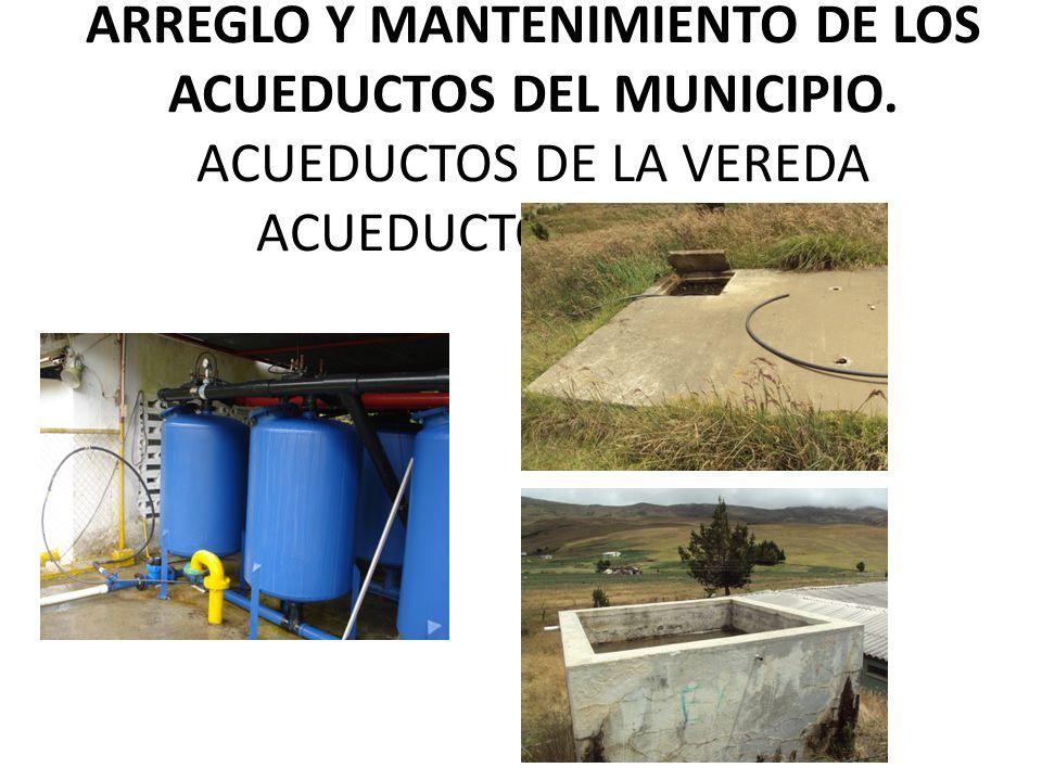 ARREGLO Y MANTENIMIENTO DE LOS ACUEDUCTOS DEL MUNICIPIO.