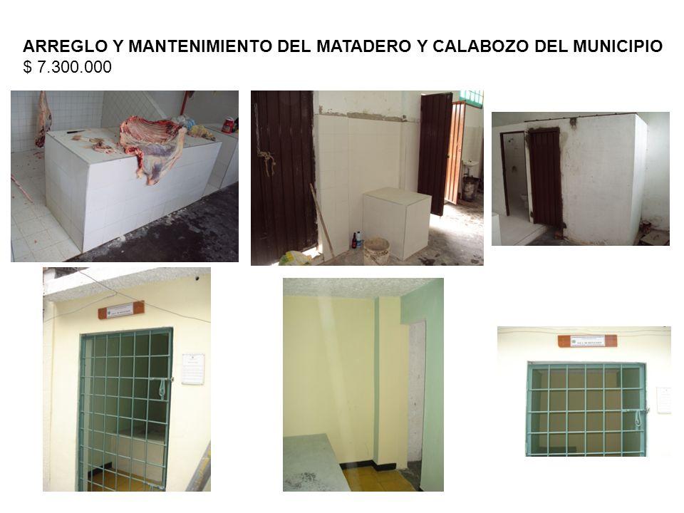 ARREGLO Y MANTENIMIENTO DEL MATADERO Y CALABOZO DEL MUNICIPIO $ 7.300.000