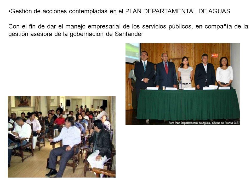 Gestión de acciones contempladas en el PLAN DEPARTAMENTAL DE AGUAS Con el fin de dar el manejo empresarial de los servicios públicos, en compañía de la gestión asesora de la gobernación de Santander