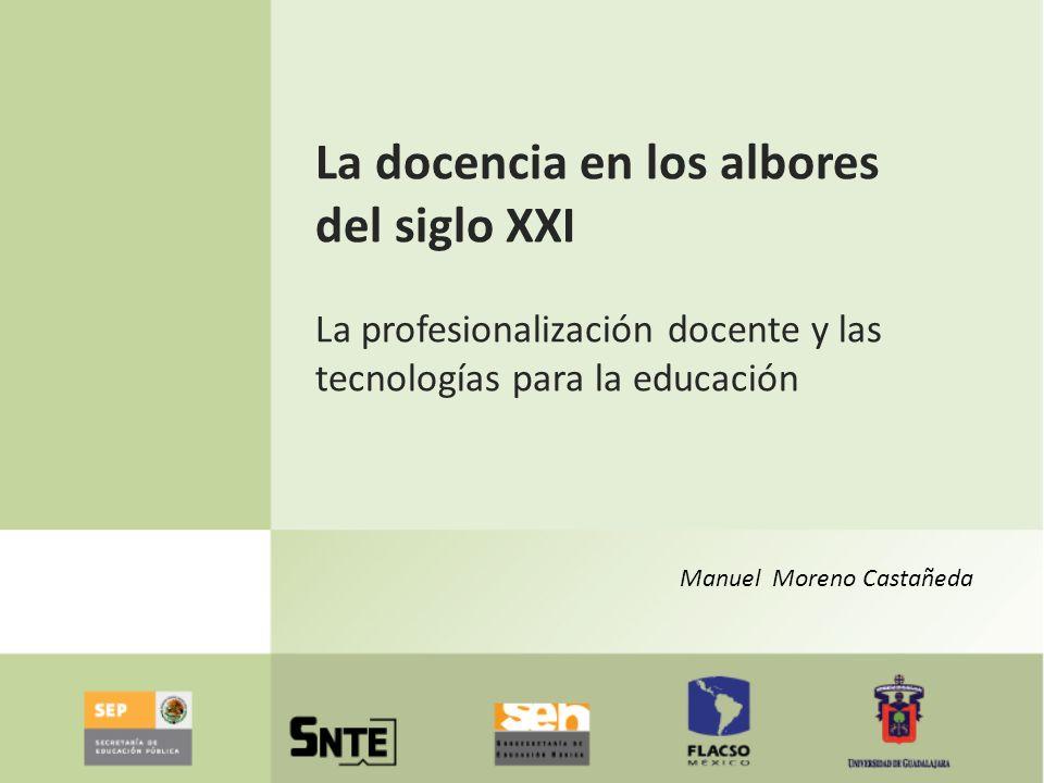 La docencia en los albores del siglo XXI La profesionalización docente y las tecnologías para la educación Manuel Moreno Castañeda