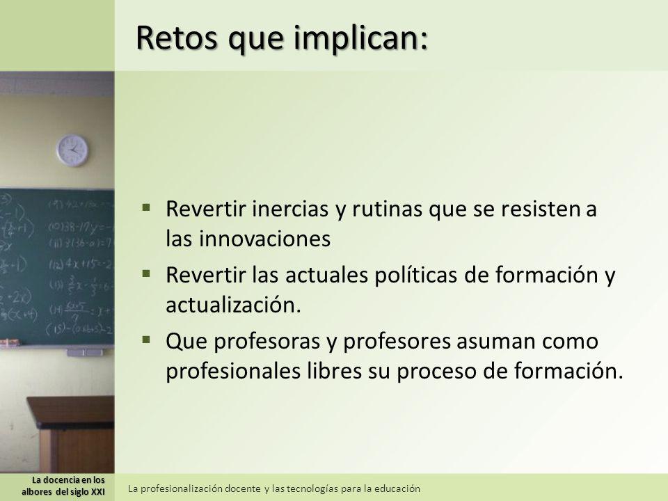 Retos que implican: Revertir inercias y rutinas que se resisten a las innovaciones Revertir las actuales políticas de formación y actualización.