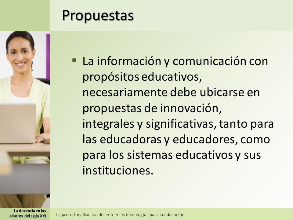 Propuestas La información y comunicación con propósitos educativos, necesariamente debe ubicarse en propuestas de innovación, integrales y significativas, tanto para las educadoras y educadores, como para los sistemas educativos y sus instituciones.